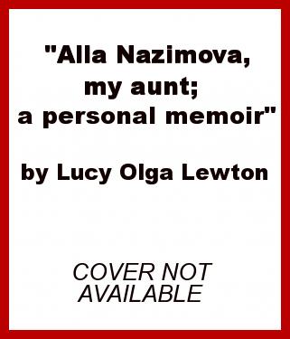 """Alla Nazimova, my aunt; a personal memoir"" by Lucy Olga Lewton"